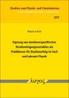 Eignung von domänenspezifischen Studieneingangsvariablen als Prädiktoren für Studienerfolg im Fach und Lehramt Physik (Volume 307)